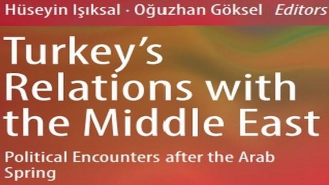 """""""Türkiye-Ortadoğu İlişkileri: Arap Baharı Sonrası Siyasi Karşılaşmalar"""" adlı kitap yayınlandı"""